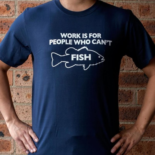 Work Is For Those Who Can't Fish T-Shirt